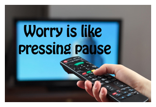 worry is pressing the pause